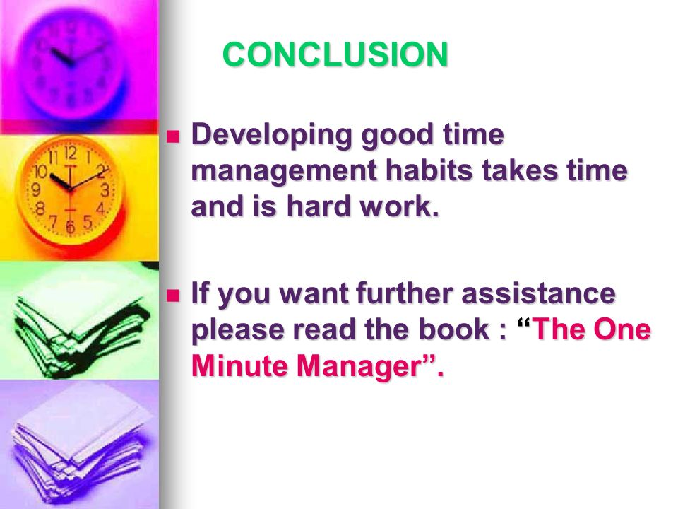 CONCLUSION Developing good time management habits takes time and is hard work.