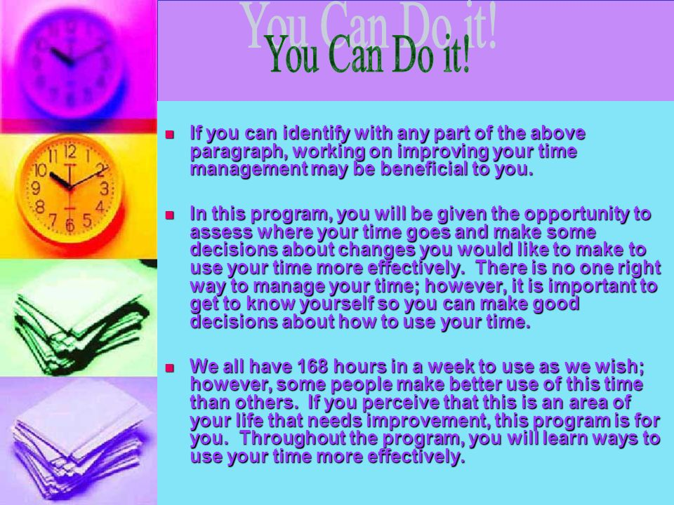 You Can Do it! If you can identify with any part of the above paragraph, working on improving your time management may be beneficial to you.