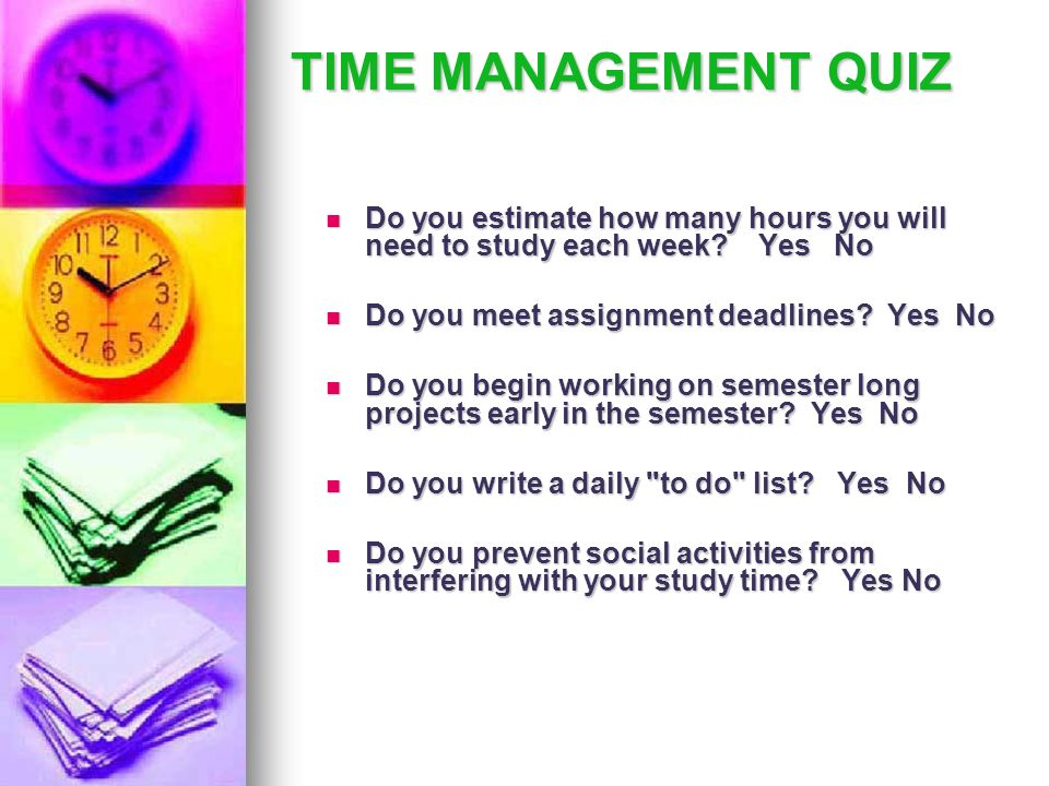 TIME MANAGEMENT QUIZ Do you estimate how many hours you will need to study each week Yes No. Do you meet assignment deadlines Yes No.
