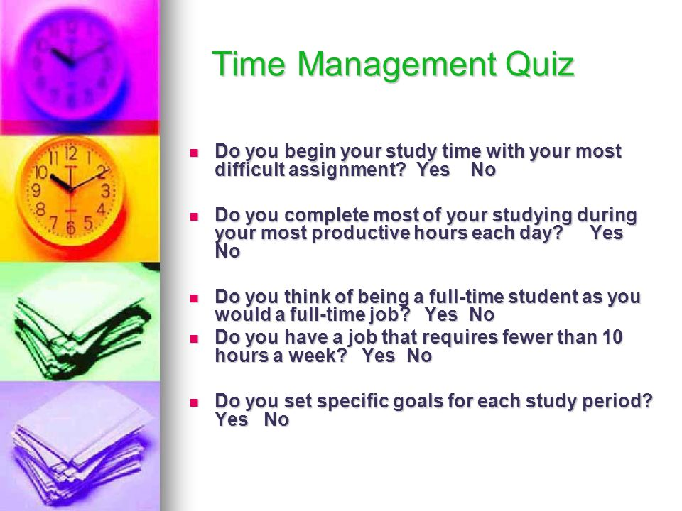 Time Management Quiz Do you begin your study time with your most difficult assignment Yes No.
