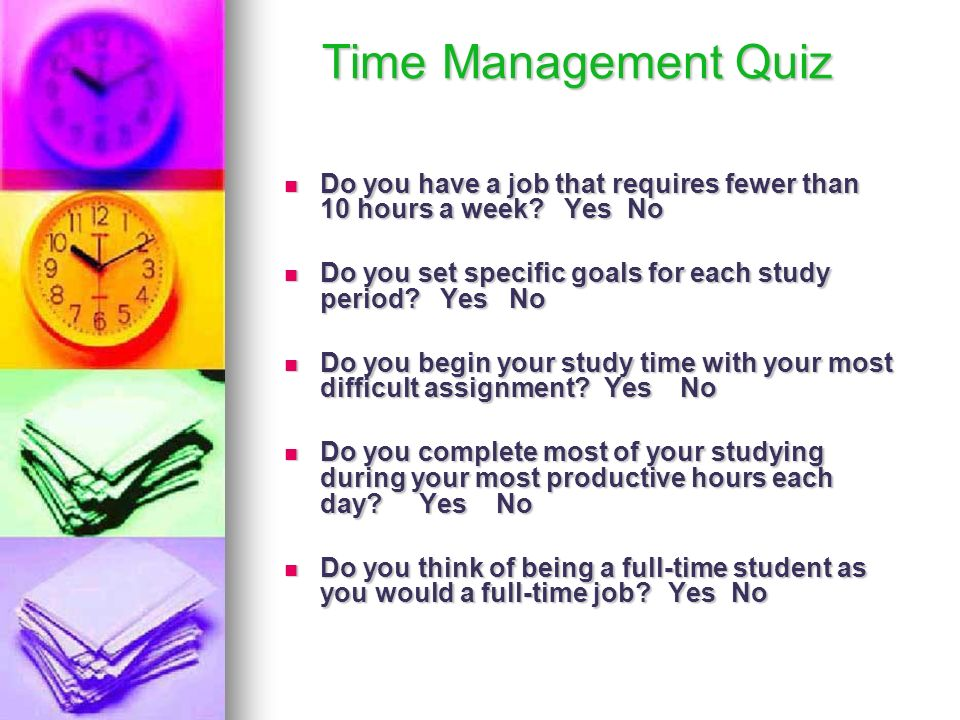 Time Management Quiz Do you have a job that requires fewer than 10 hours a week Yes No.