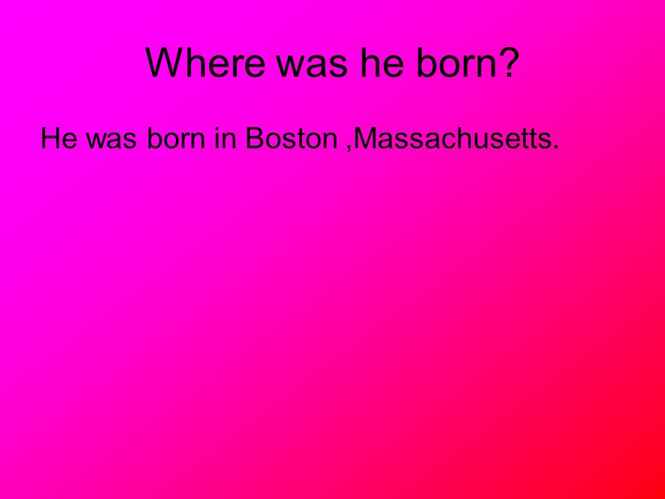 Where was he born He was born in Boston ,Massachusetts.