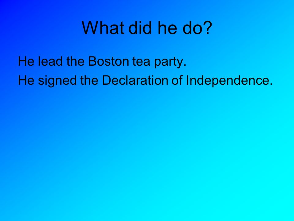 What did he do He lead the Boston tea party.