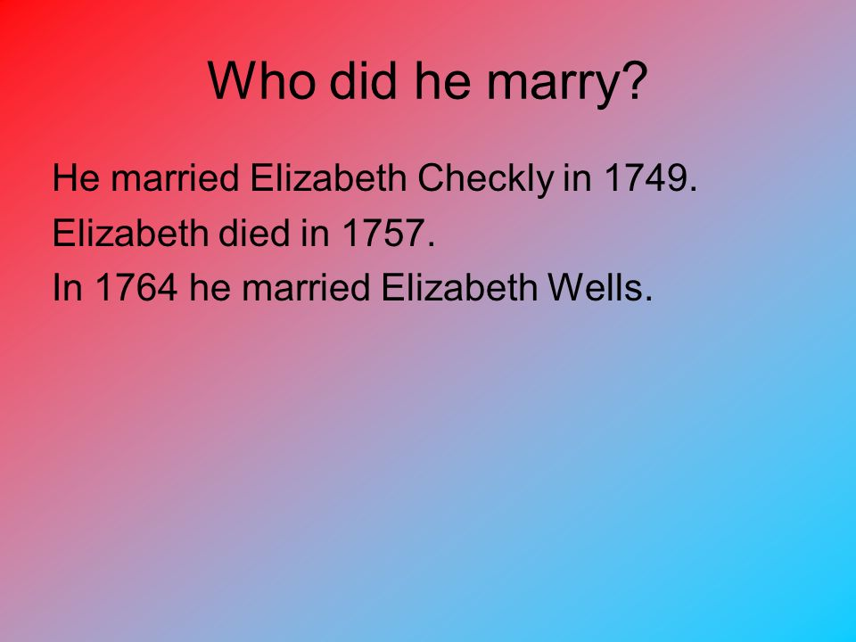 Who did he marry He married Elizabeth Checkly in 1749.