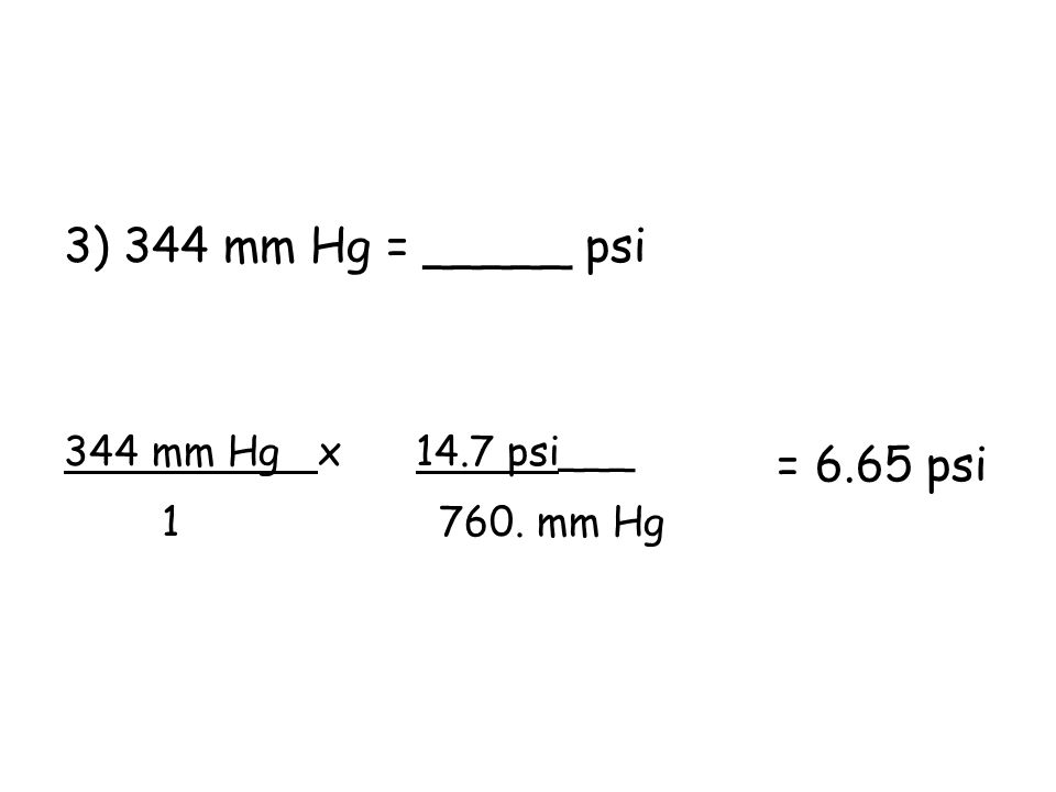 3) 344 mm Hg = _____ psi = 6.65 psi 344 mm Hg x 14.7 psi___