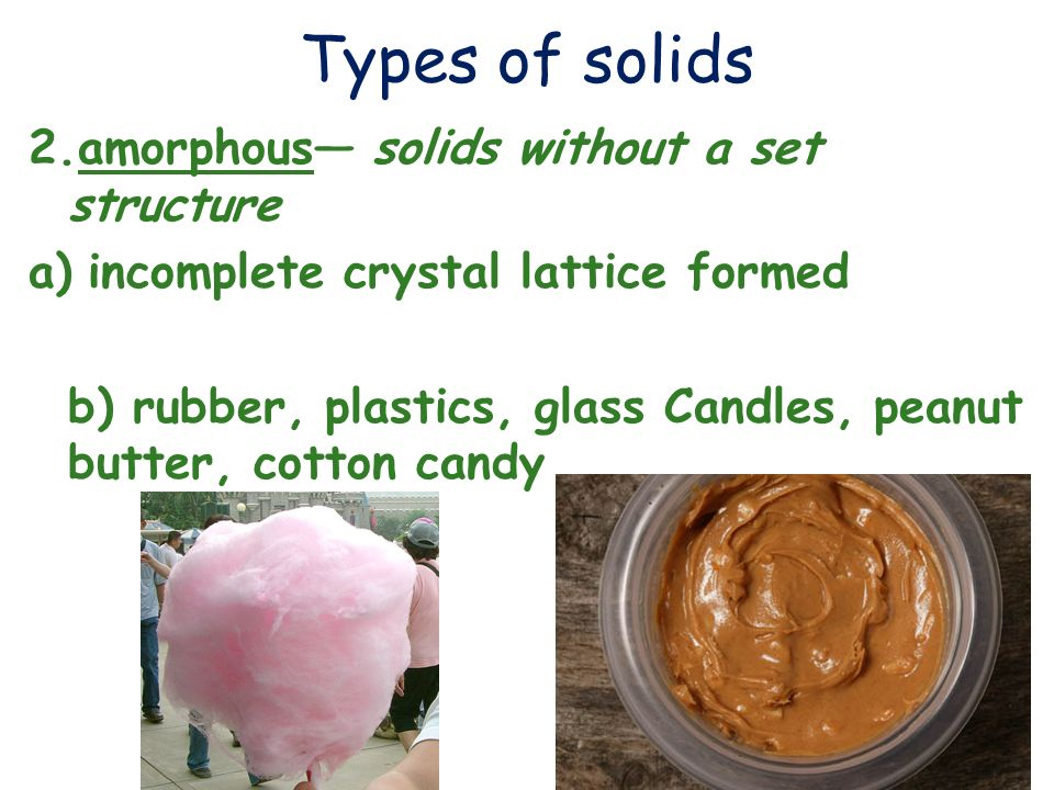 Types of solids 2.amorphous— solids without a set structure