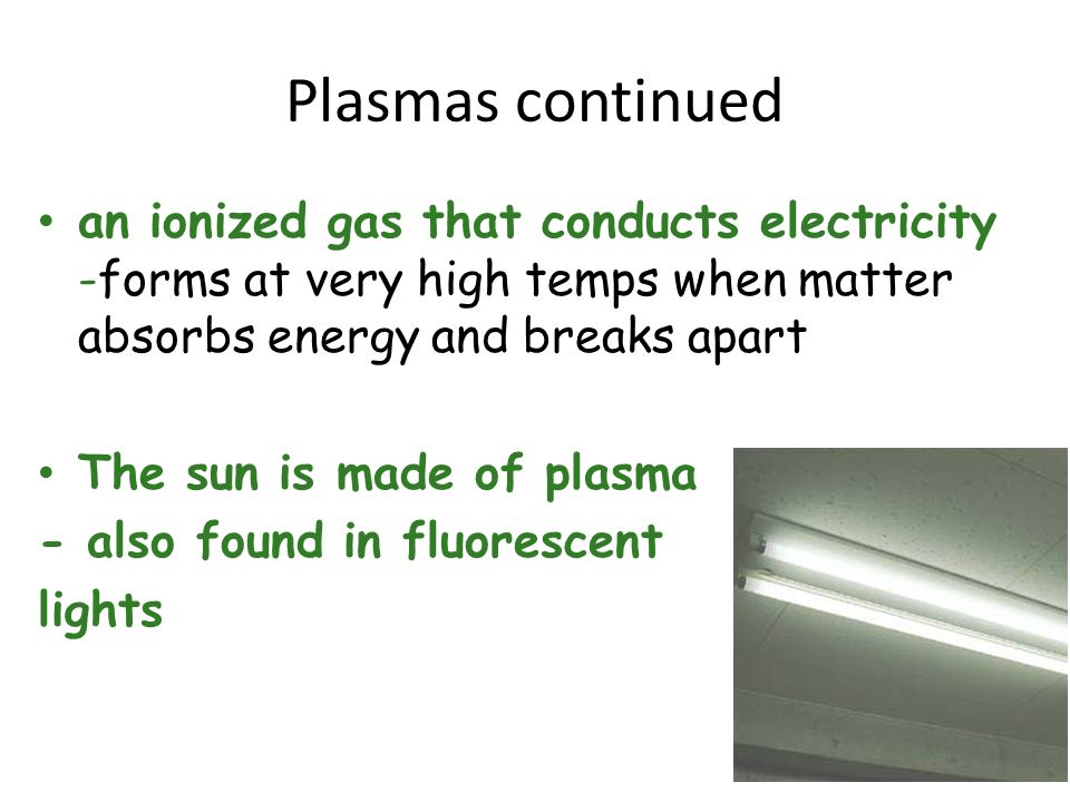 Plasmas continuedan ionized gas that conducts electricity -forms at very high temps when matter absorbs energy and breaks apart.
