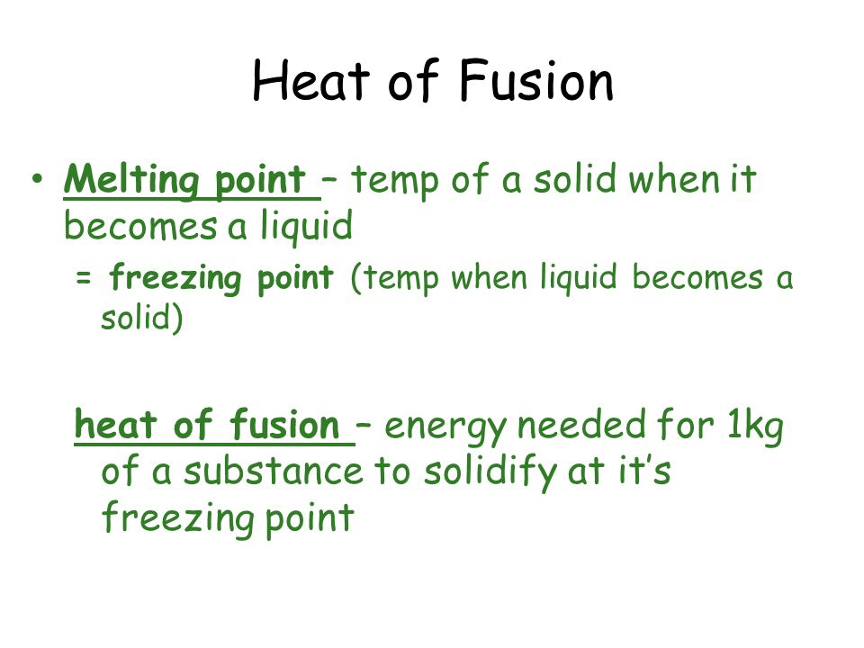 Heat of FusionMelting point – temp of a solid when it becomes a liquid. = freezing point (temp when liquid becomes a solid)