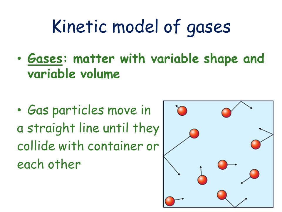 Kinetic model of gases Gases: matter with variable shape and variable volume. Gas particles move in.
