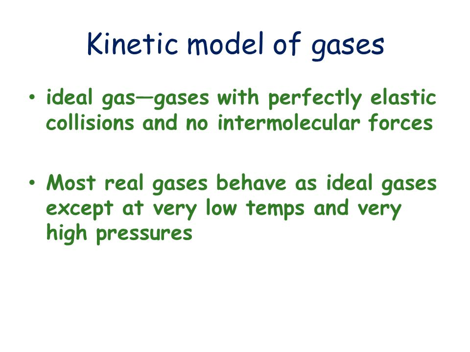 Kinetic model of gases ideal gas—gases with perfectly elastic collisions and no intermolecular forces.