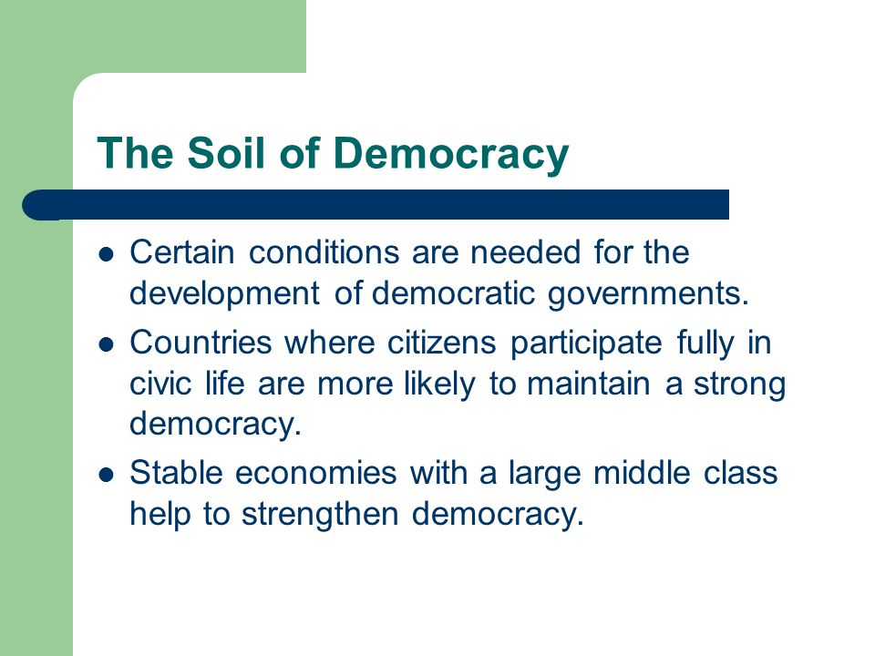 The Soil of Democracy Certain conditions are needed for the development of democratic governments.
