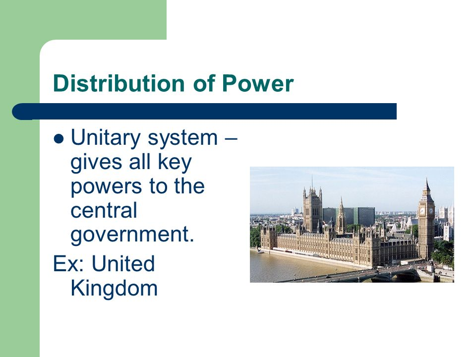 Distribution of Power Unitary system – gives all key powers to the central government.