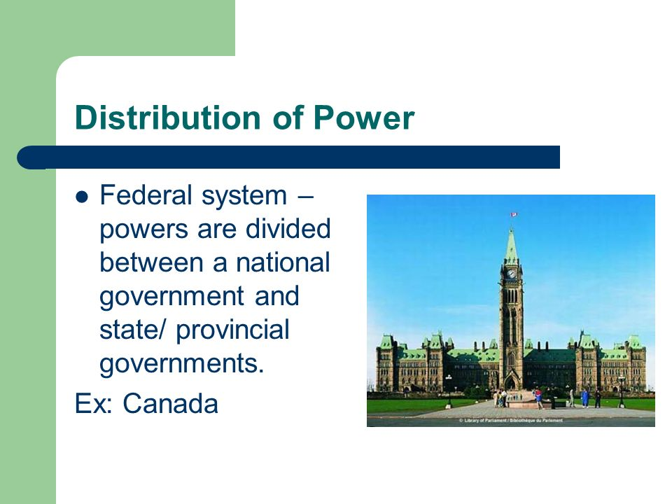 Distribution of Power Federal system – powers are divided between a national government and state/ provincial governments.