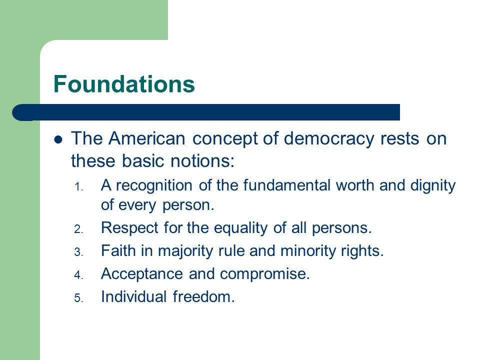 Foundations The American concept of democracy rests on these basic notions: A recognition of the fundamental worth and dignity of every person.