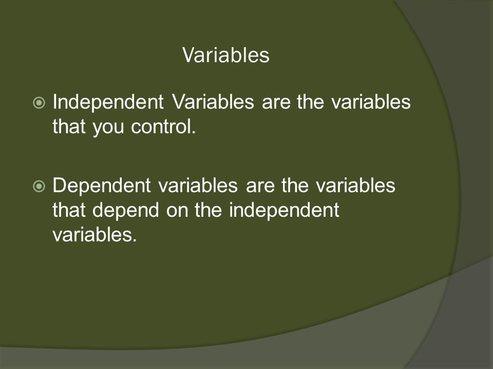 Variables Independent Variables are the variables that you control.