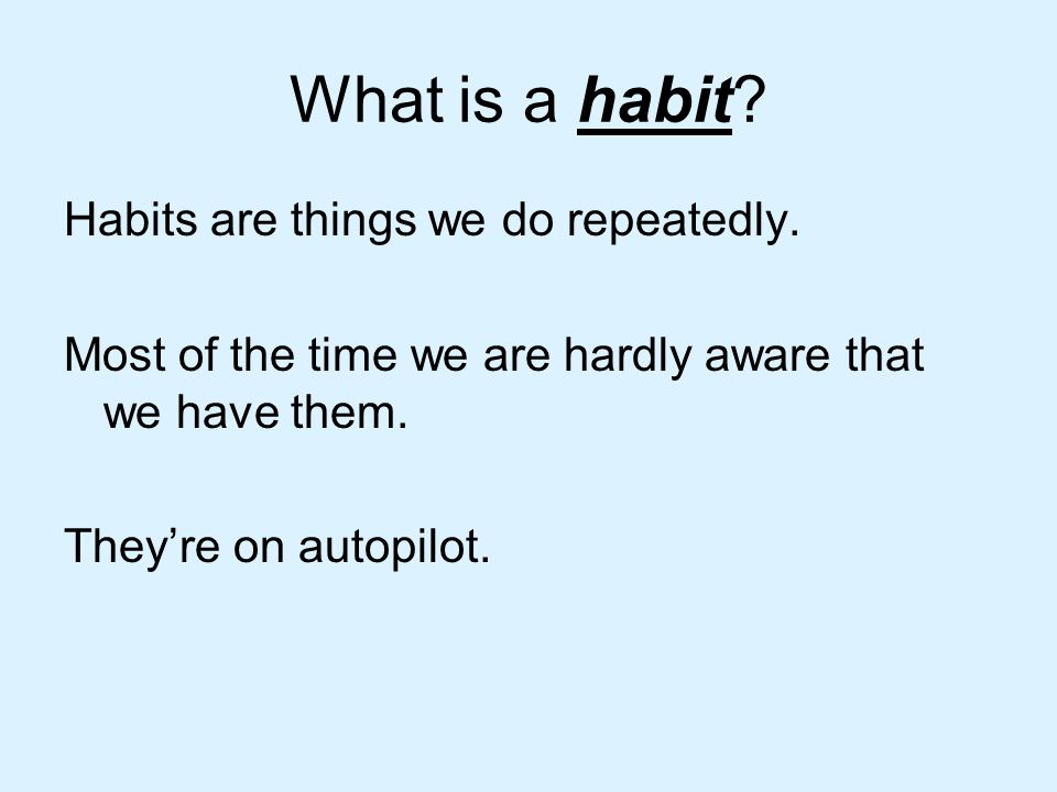 What is a habit Habits are things we do repeatedly.