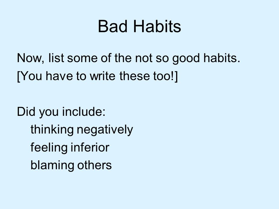 Bad Habits Now, list some of the not so good habits.