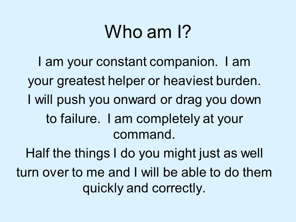 Who am I I am your constant companion. I am