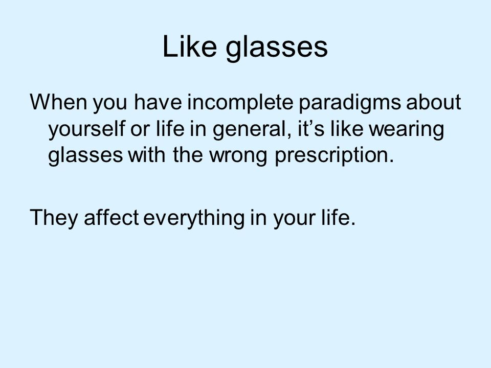 Like glasses When you have incomplete paradigms about yourself or life in general, it's like wearing glasses with the wrong prescription.