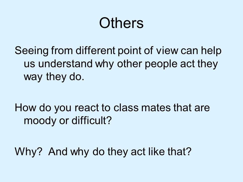 Others Seeing from different point of view can help us understand why other people act they way they do.