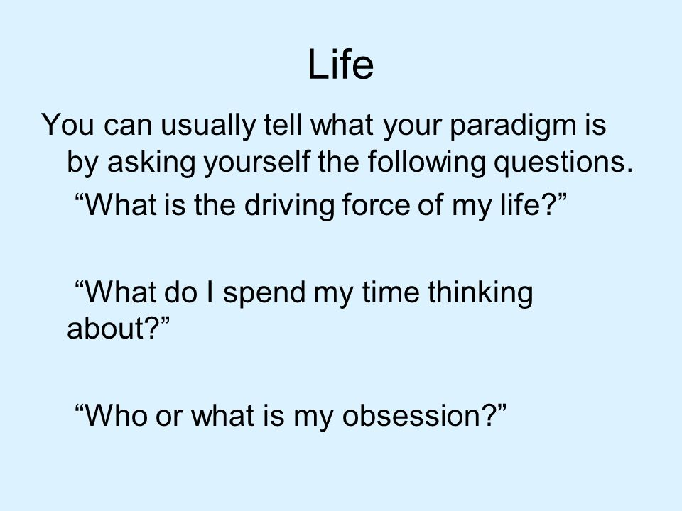 Life You can usually tell what your paradigm is by asking yourself the following questions. What is the driving force of my life