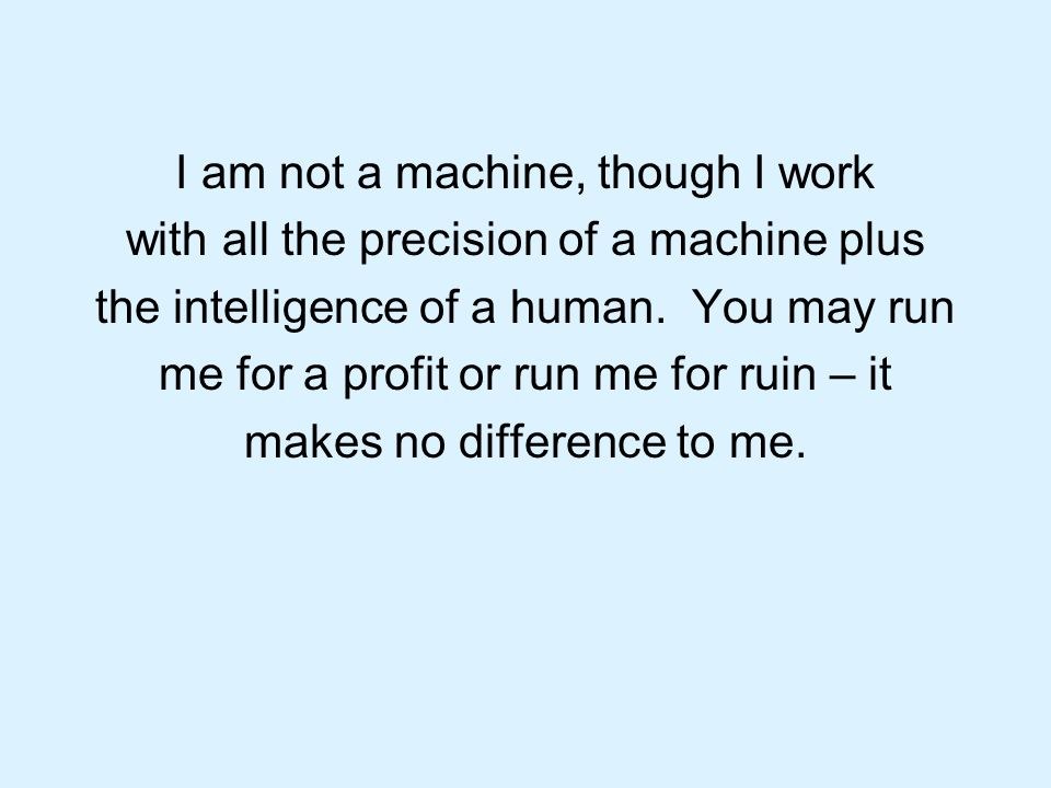 I am not a machine, though I work