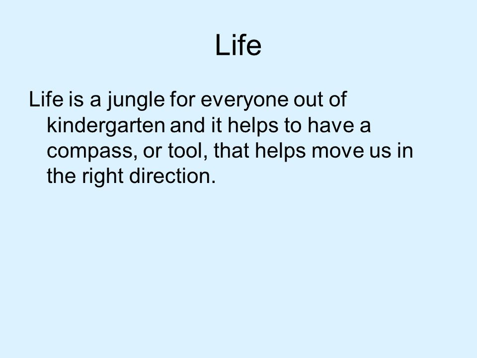 Life Life is a jungle for everyone out of kindergarten and it helps to have a compass, or tool, that helps move us in the right direction.