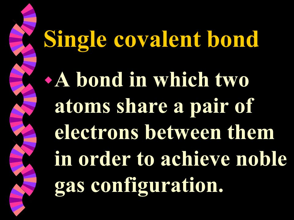 Single covalent bondA bond in which two atoms share a pair of electrons between them in order to achieve noble gas configuration.