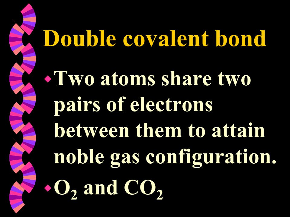 Double covalent bondTwo atoms share two pairs of electrons between them to attain noble gas configuration.