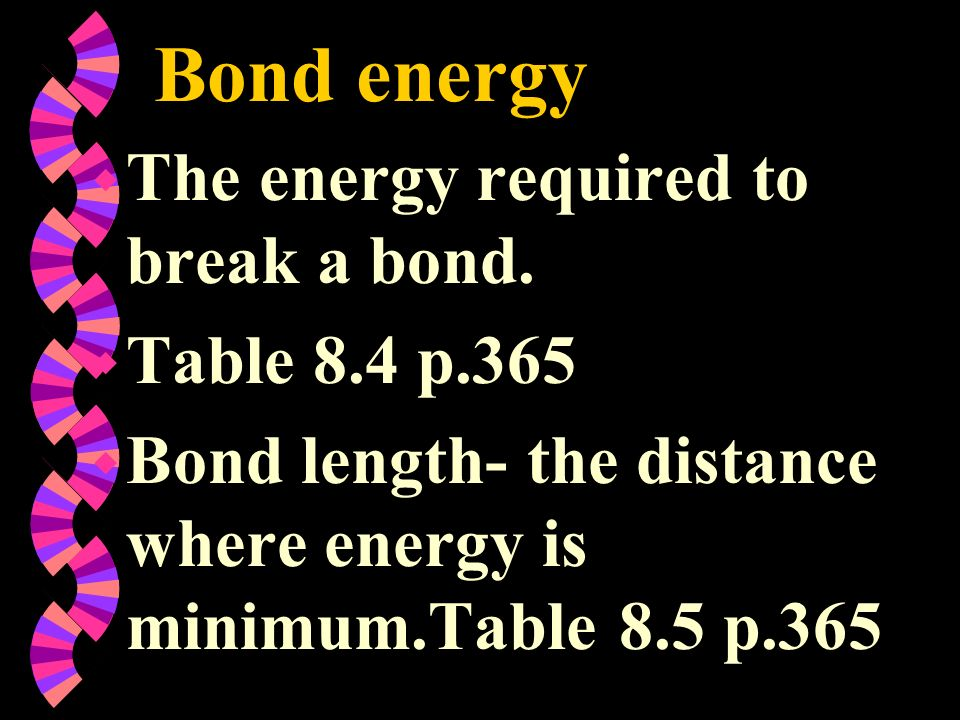 Bond energy The energy required to break a bond. Table 8.4 p.365