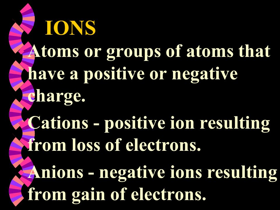 IONS Atoms or groups of atoms that have a positive or negative charge.