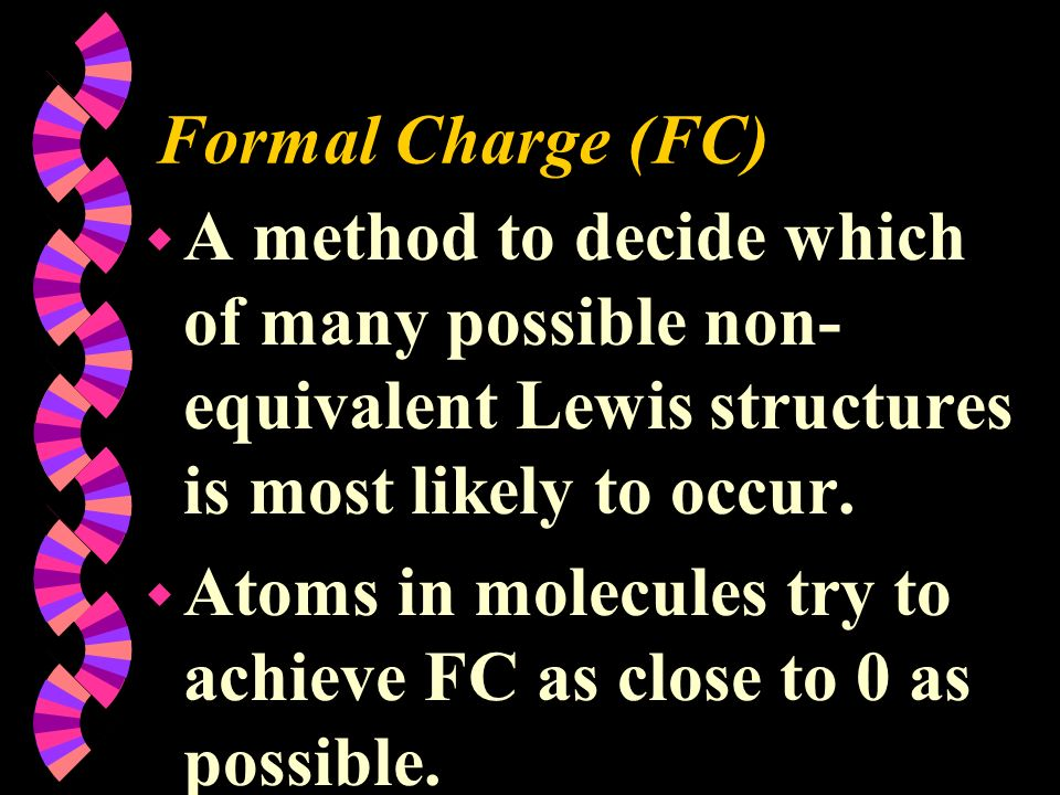 Formal Charge (FC) A method to decide which of many possible non-equivalent Lewis structures is most likely to occur.
