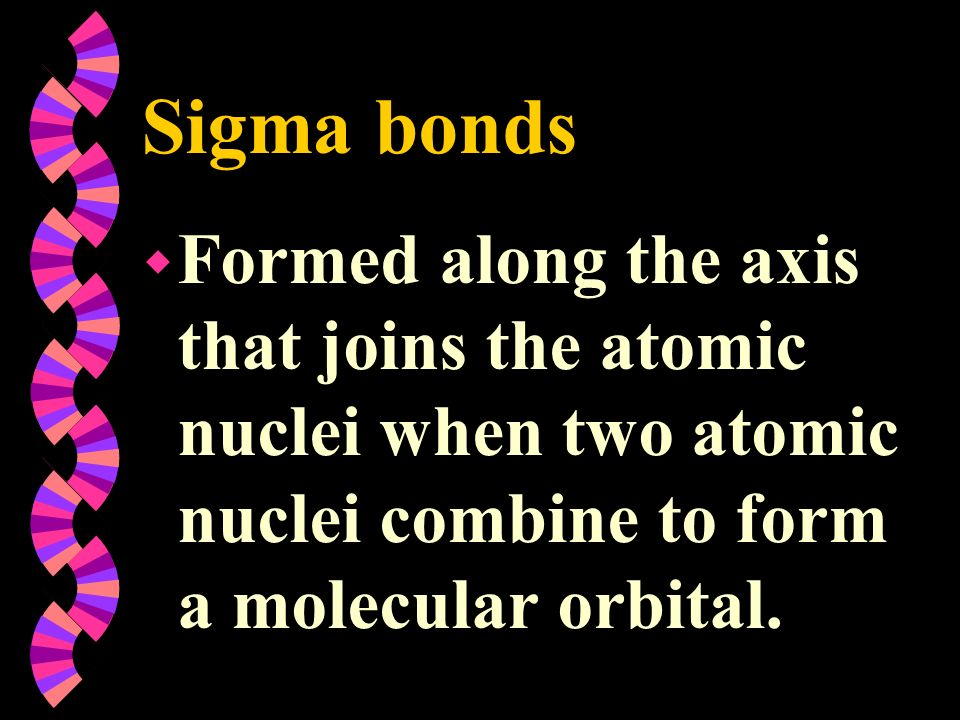 Sigma bonds Formed along the axis that joins the atomic nuclei when two atomic nuclei combine to form a molecular orbital.