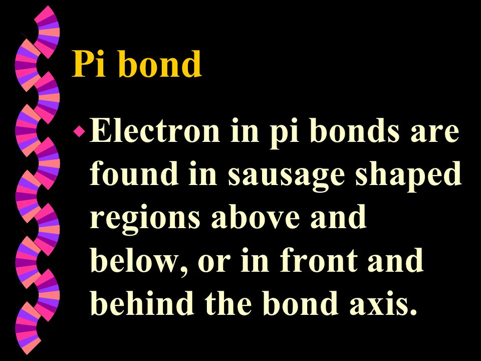 Pi bondElectron in pi bonds are found in sausage shaped regions above and below, or in front and behind the bond axis.