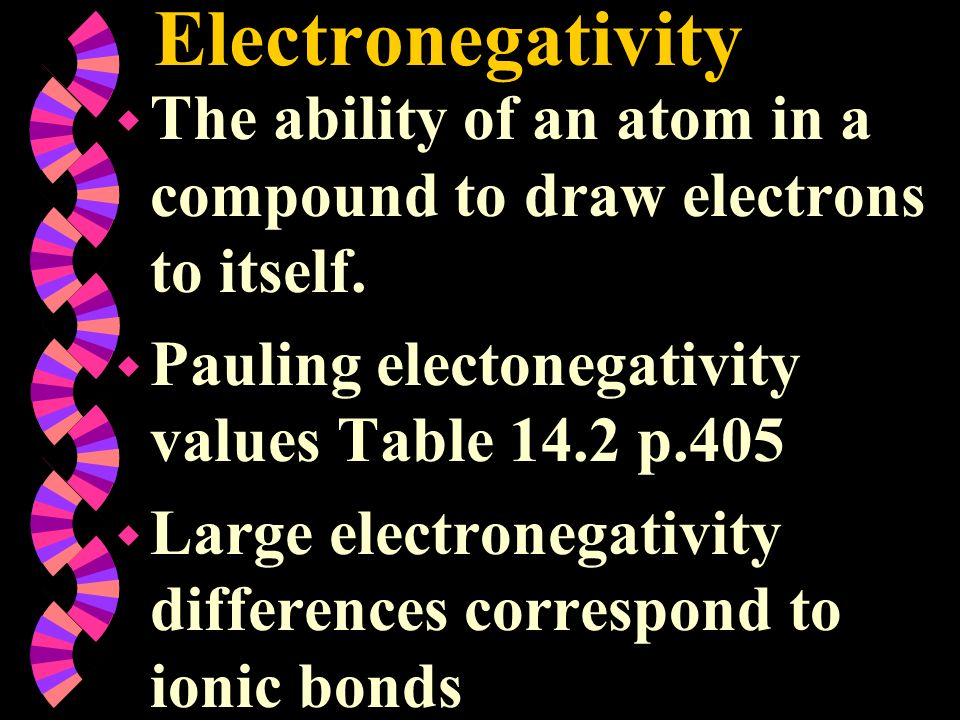 Electronegativity The ability of an atom in a compound to draw electrons to itself. Pauling electonegativity values Table 14.2 p.405.