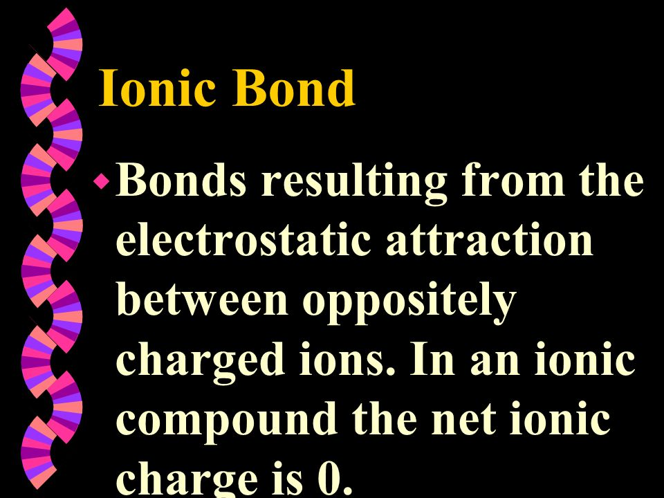 Ionic Bond Bonds resulting from the electrostatic attraction between oppositely charged ions.