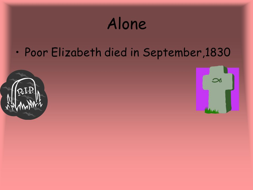 Alone Poor Elizabeth died in September,1830