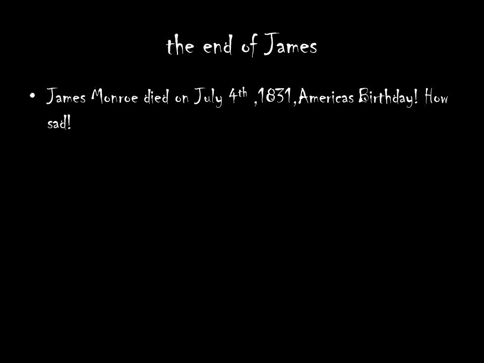 the end of James James Monroe died on July 4th ,1831,Americas Birthday! How sad!