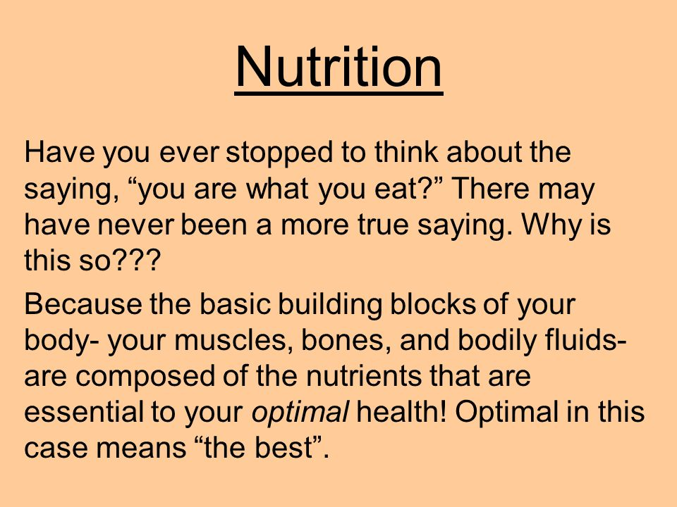 Nutrition Have you ever stopped to think about the saying, you are what you eat There may have never been a more true saying. Why is this so