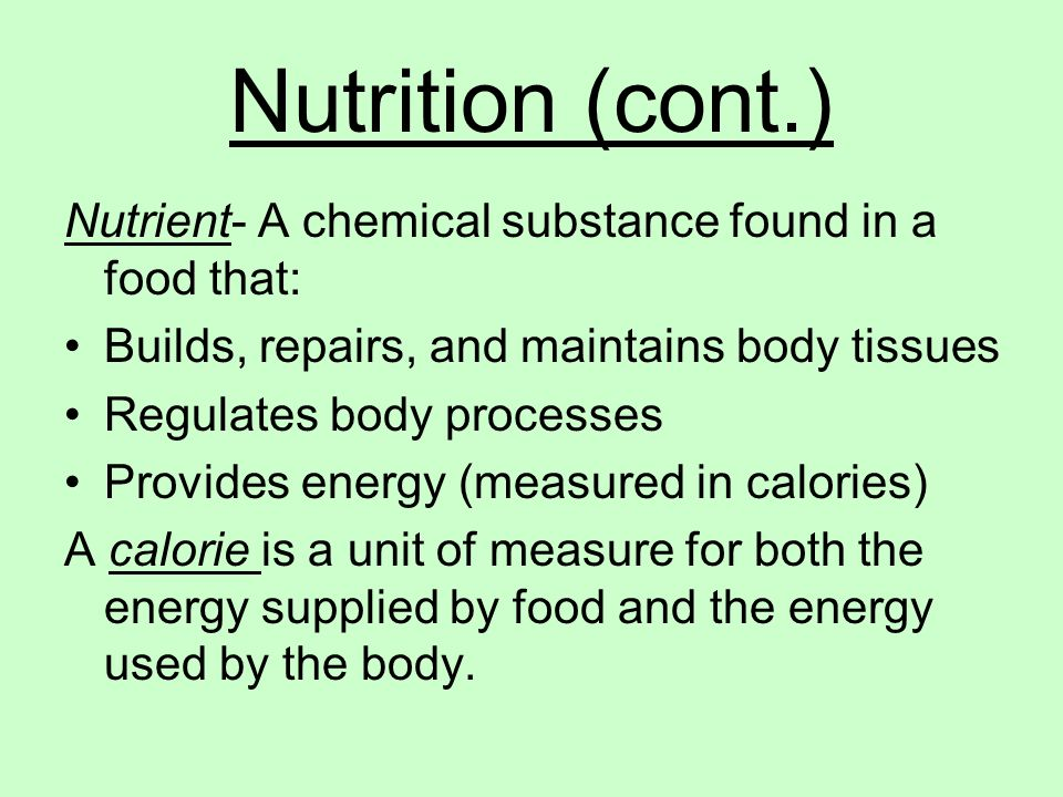 Nutrition (cont.) Nutrient- A chemical substance found in a food that:
