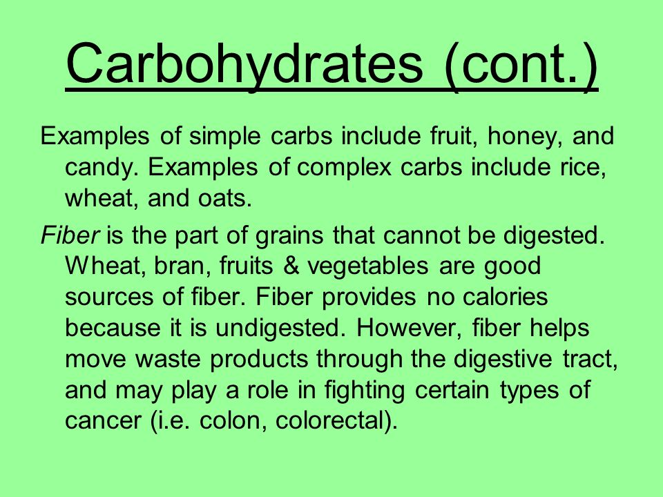 Carbohydrates (cont.) Examples of simple carbs include fruit, honey, and candy. Examples of complex carbs include rice, wheat, and oats.