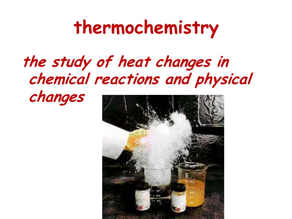 thermochemistry the study of heat changes in chemical reactions and physical changes