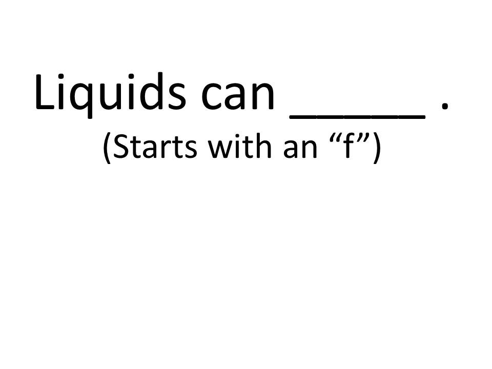 Liquids can _____ . (Starts with an f )