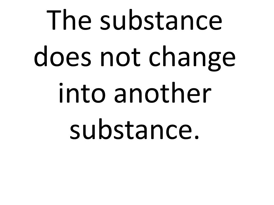 The substance does not change into another substance.