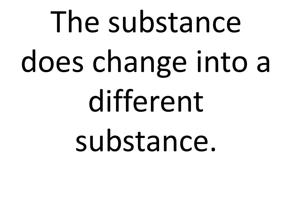 The substance does change into a different substance.