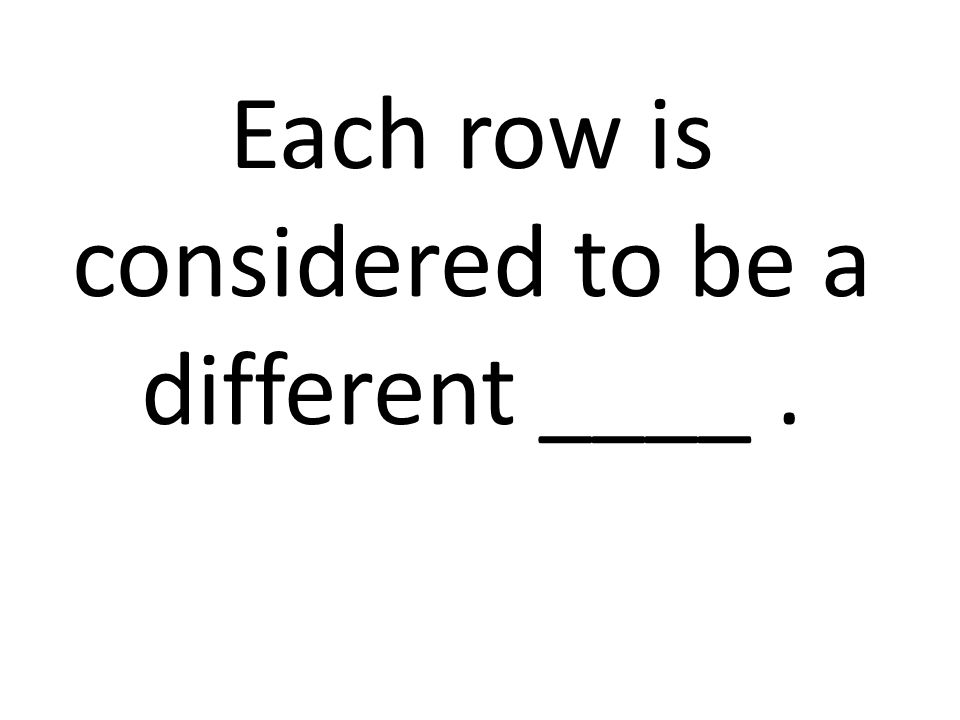Each row is considered to be a different ____ .