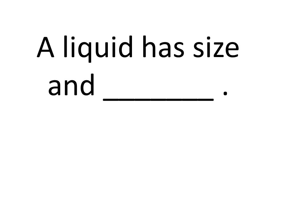 A liquid has size and _______ .