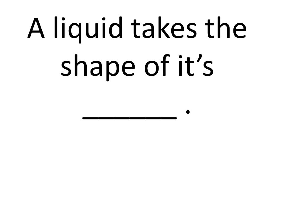 A liquid takes the shape of it's ______ .