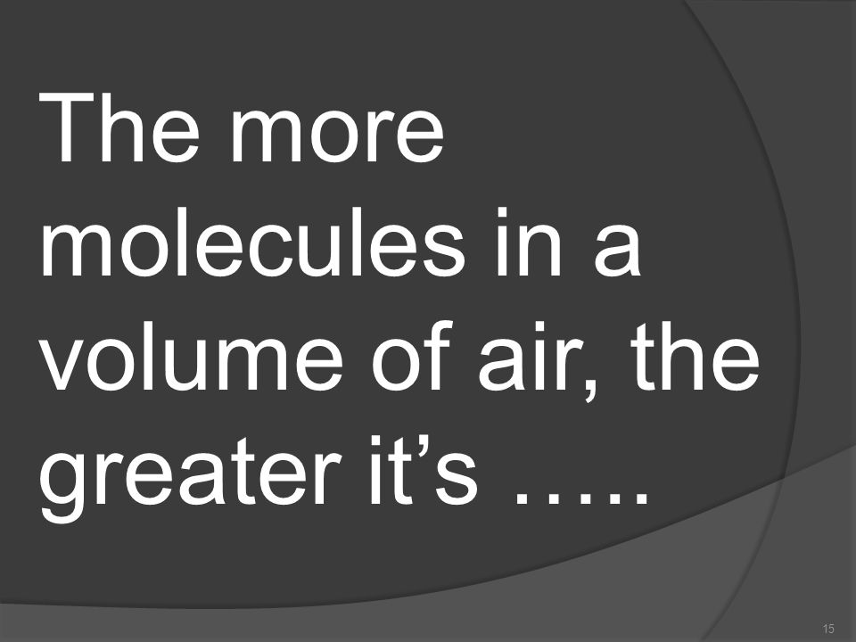 The more molecules in a volume of air, the greater it's …..