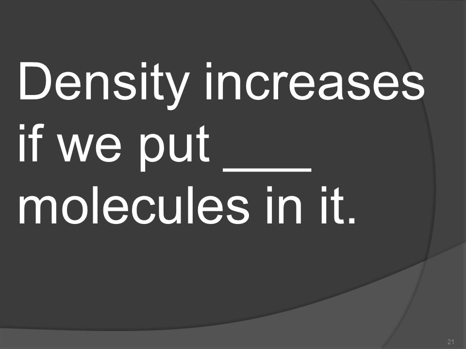Density increases if we put ___ molecules in it.